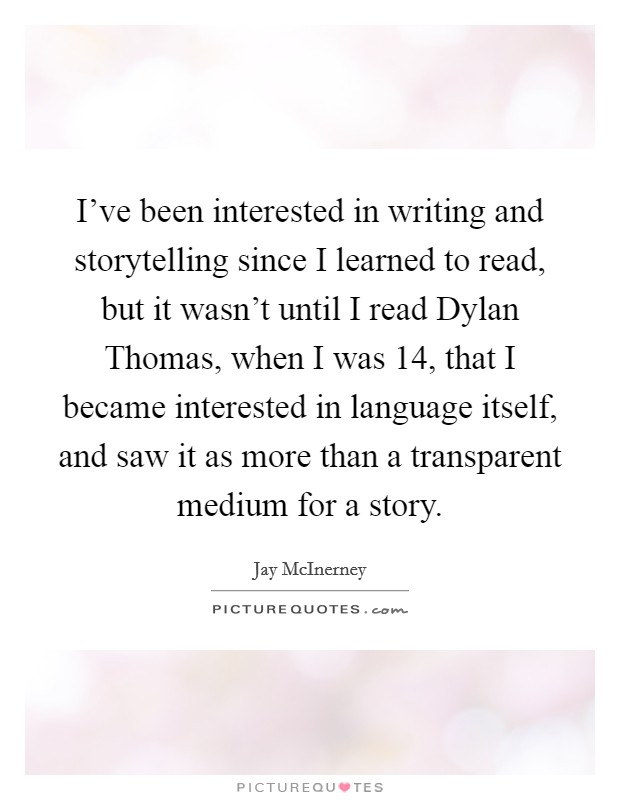I've been interested in writing and storytelling since I learned to read, but it wasn't until I read Dylan Thomas, when I was 14, that I became interested in language itself, and saw it as more than a transparent medium for a story. Picture Quote #1