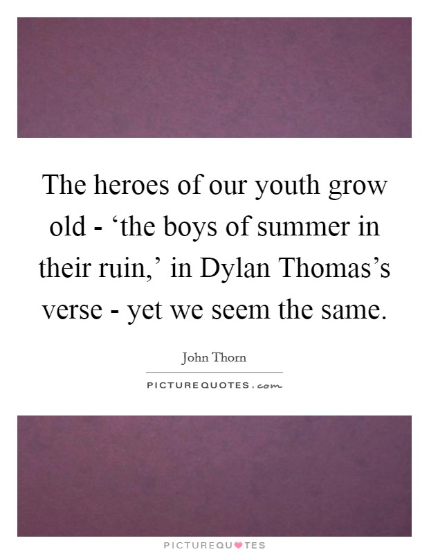 The heroes of our youth grow old - 'the boys of summer in their ruin,' in Dylan Thomas's verse - yet we seem the same Picture Quote #1
