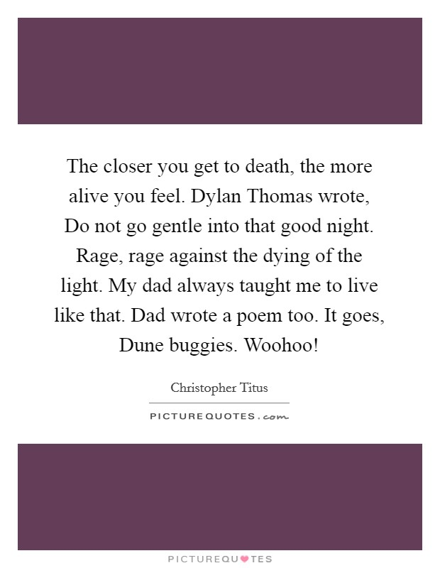 The closer you get to death, the more alive you feel. Dylan Thomas wrote, Do not go gentle into that good night. Rage, rage against the dying of the light. My dad always taught me to live like that. Dad wrote a poem too. It goes, Dune buggies. Woohoo! Picture Quote #1