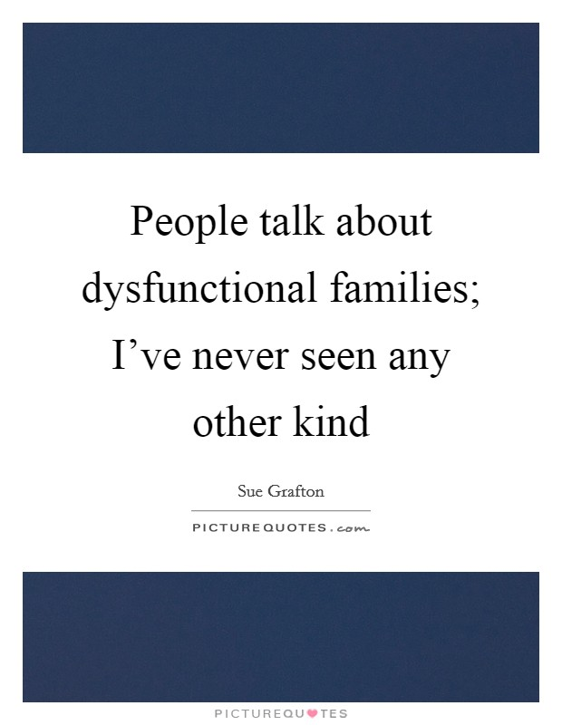 People talk about dysfunctional families; I've never seen any other kind Picture Quote #1