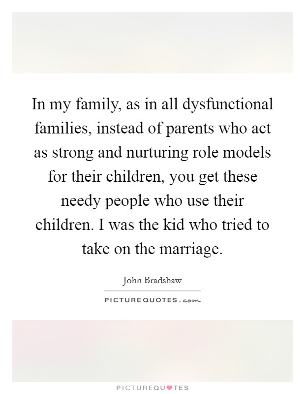 In my family, as in all dysfunctional families, instead of ...