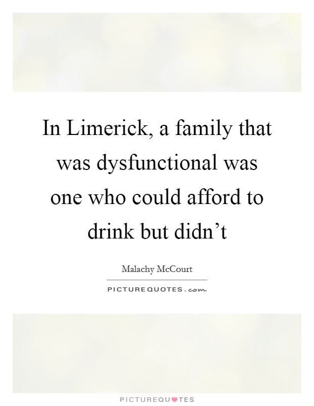 In Limerick, a family that was dysfunctional was one who could afford to drink but didn't Picture Quote #1