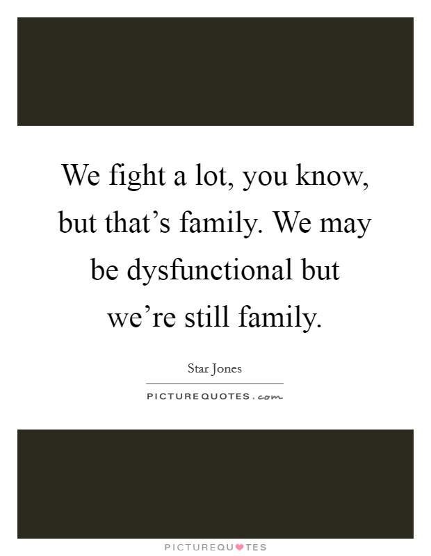 We fight a lot, you know, but that's family. We may be dysfunctional but we're still family Picture Quote #1