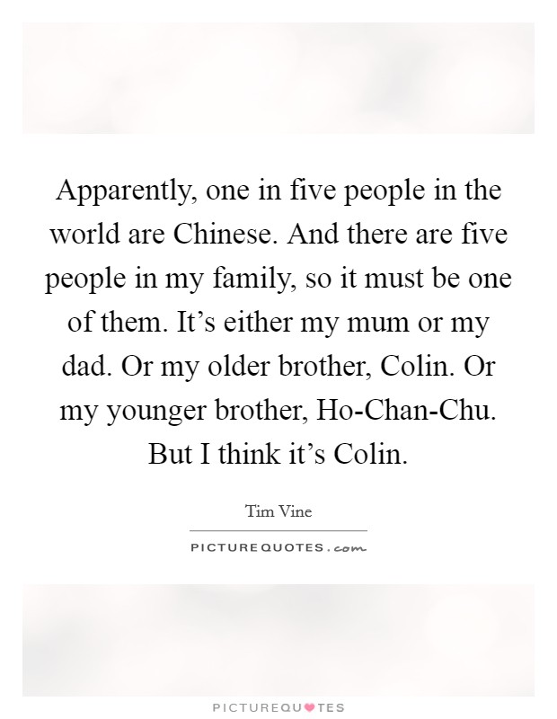 Apparently, one in five people in the world are Chinese. And there are five people in my family, so it must be one of them. It's either my mum or my dad. Or my older brother, Colin. Or my younger brother, Ho-Chan-Chu. But I think it's Colin Picture Quote #1