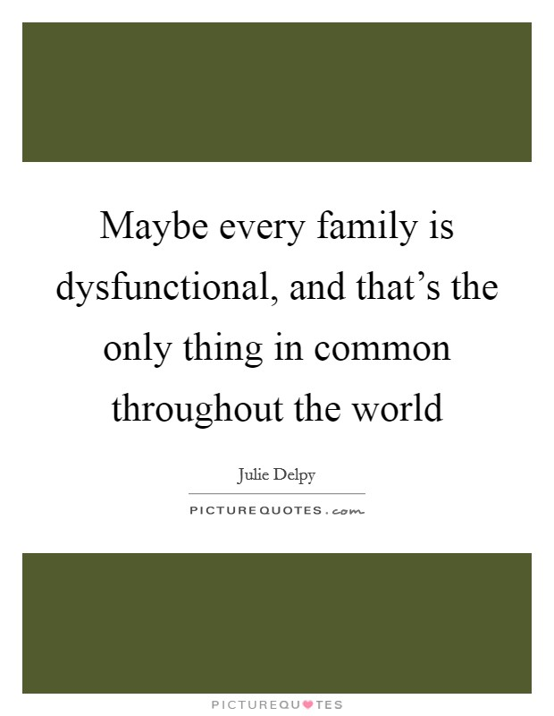 Maybe every family is dysfunctional, and that's the only thing in common throughout the world Picture Quote #1