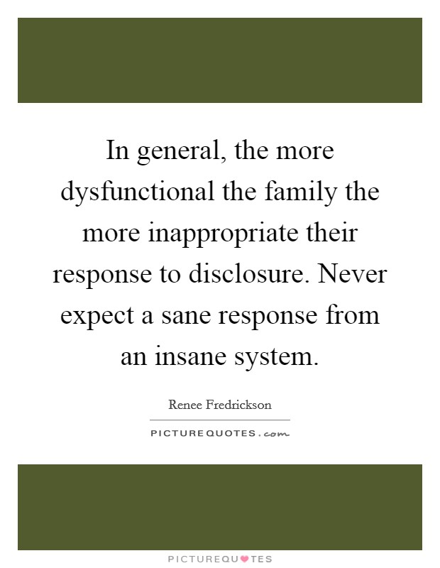 In general, the more dysfunctional the family the more inappropriate their response to disclosure. Never expect a sane response from an insane system Picture Quote #1