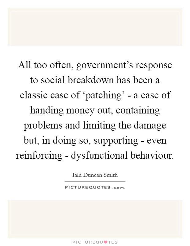 All too often, government's response to social breakdown has been a classic case of 'patching' - a case of handing money out, containing problems and limiting the damage but, in doing so, supporting - even reinforcing - dysfunctional behaviour Picture Quote #1
