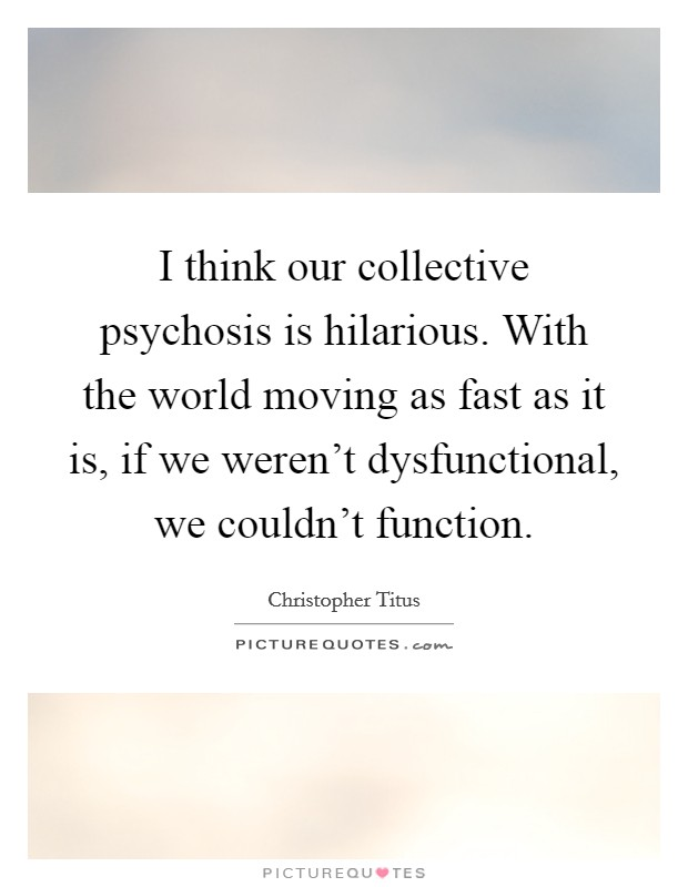 I think our collective psychosis is hilarious. With the world moving as fast as it is, if we weren't dysfunctional, we couldn't function Picture Quote #1