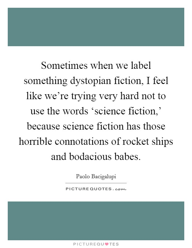 Sometimes when we label something dystopian fiction, I feel like we're trying very hard not to use the words 'science fiction,' because science fiction has those horrible connotations of rocket ships and bodacious babes Picture Quote #1