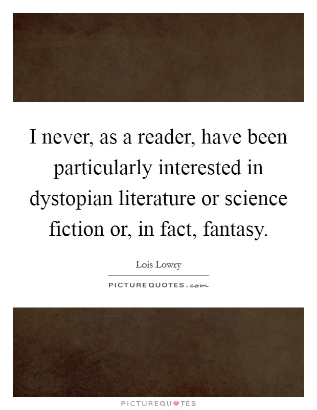 I never, as a reader, have been particularly interested in dystopian literature or science fiction or, in fact, fantasy Picture Quote #1