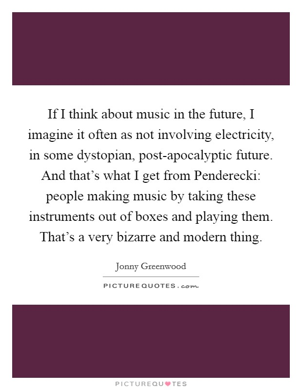 If I think about music in the future, I imagine it often as