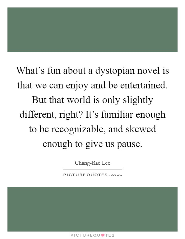 What's fun about a dystopian novel is that we can enjoy and be entertained. But that world is only slightly different, right? It's familiar enough to be recognizable, and skewed enough to give us pause. Picture Quote #1
