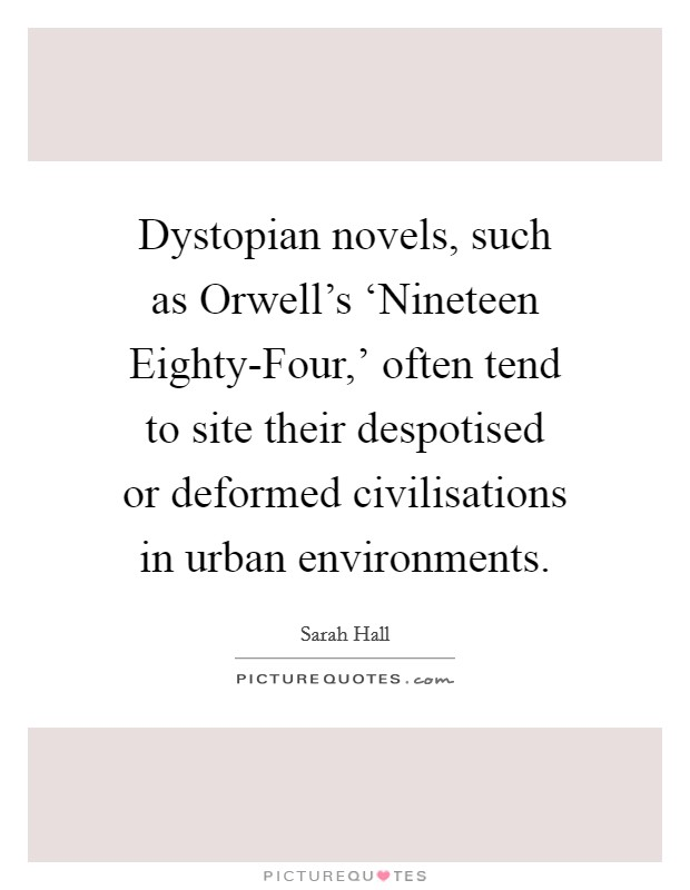 Dystopian novels, such as Orwell's 'Nineteen Eighty-Four,' often tend to site their despotised or deformed civilisations in urban environments. Picture Quote #1