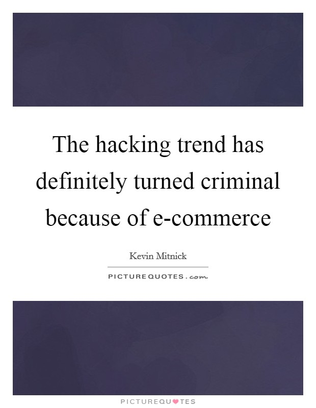 The hacking trend has definitely turned criminal because of e-commerce Picture Quote #1
