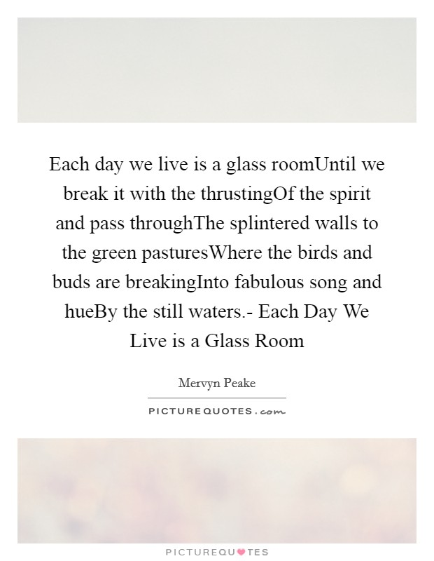 Each day we live is a glass roomUntil we break it with the thrustingOf the spirit and pass throughThe splintered walls to the green pasturesWhere the birds and buds are breakingInto fabulous song and hueBy the still waters.- Each Day We Live is a Glass Room Picture Quote #1