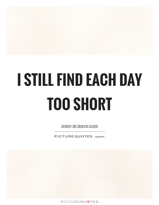 I still find each day too short Picture Quote #1