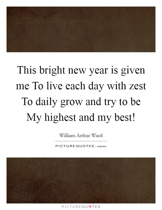 This bright new year is given me To live each day with zest To daily grow and try to be My highest and my best! Picture Quote #1