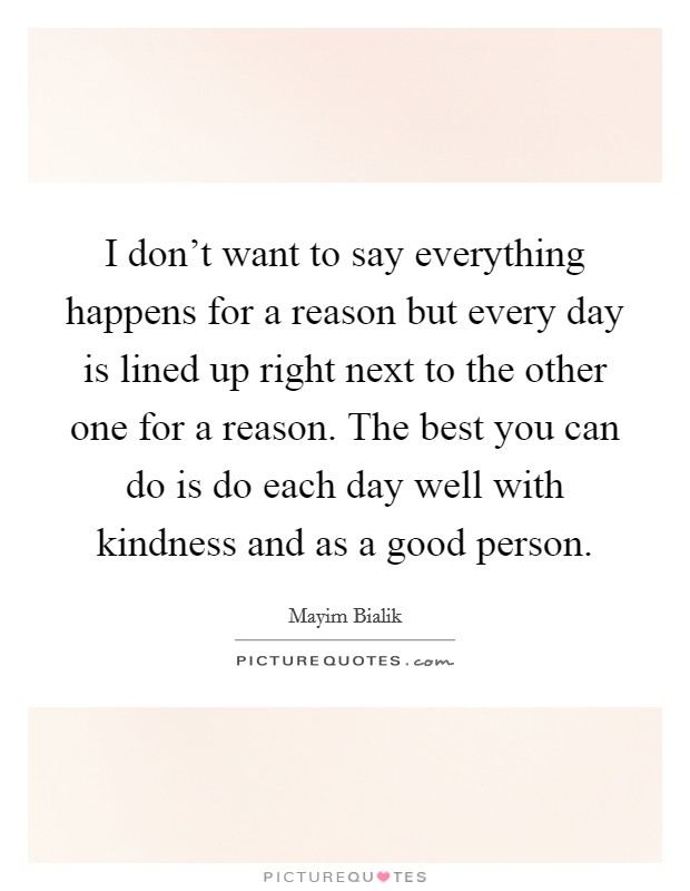 I don't want to say everything happens for a reason but every day is lined up right next to the other one for a reason. The best you can do is do each day well with kindness and as a good person Picture Quote #1