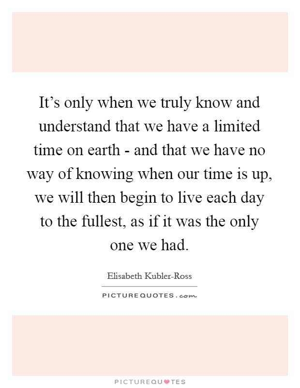 It's only when we truly know and understand that we have a limited time on earth - and that we have no way of knowing when our time is up, we will then begin to live each day to the fullest, as if it was the only one we had Picture Quote #1