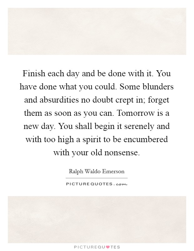Finish each day and be done with it. You have done what you could. Some blunders and absurdities no doubt crept in; forget them as soon as you can. Tomorrow is a new day. You shall begin it serenely and with too high a spirit to be encumbered with your old nonsense Picture Quote #1