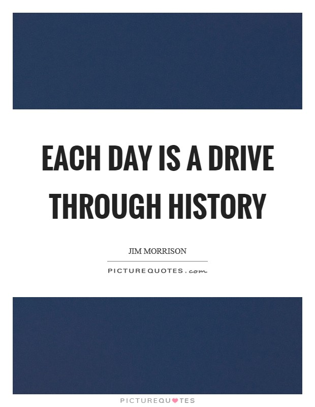 Each day is a drive through history Picture Quote #1