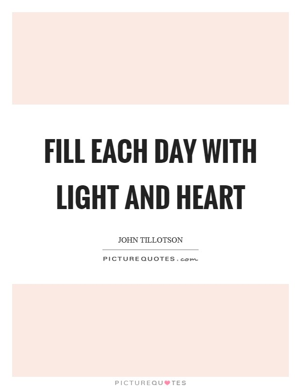 Fill each day with light and heart Picture Quote #1