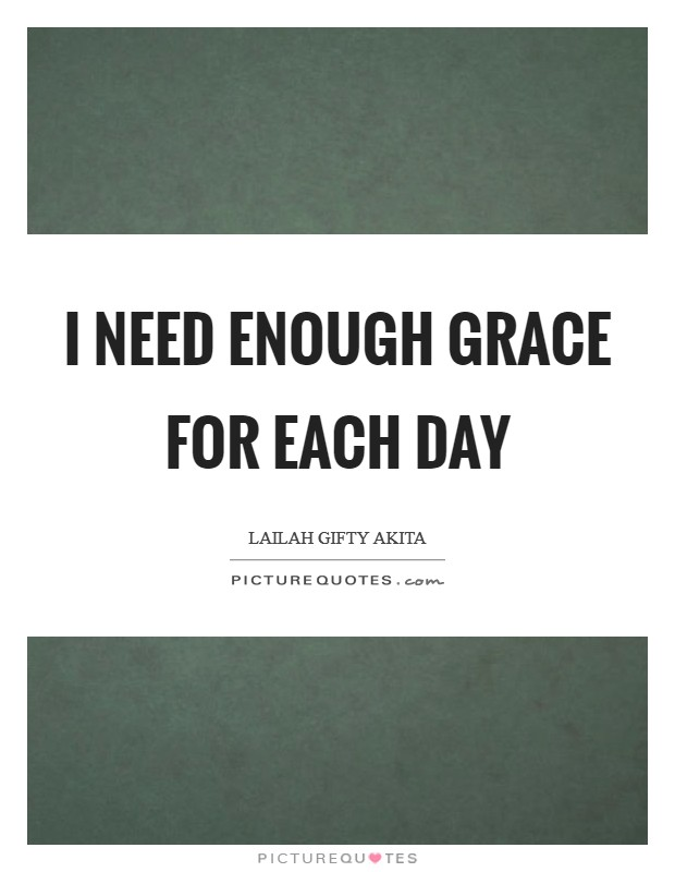 I need enough grace for each day Picture Quote #1