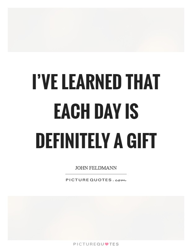 I've learned that each day is definitely a gift Picture Quote #1