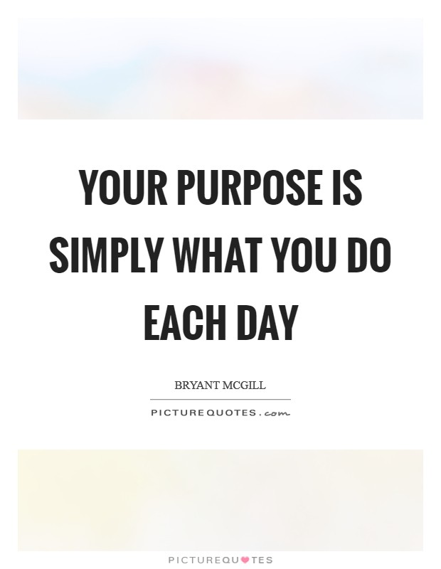 Your purpose is simply what you do each day Picture Quote #1