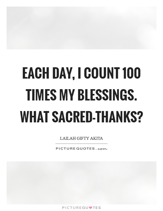 Each day, I count 100 times my blessings. What sacred-thanks? Picture Quote #1
