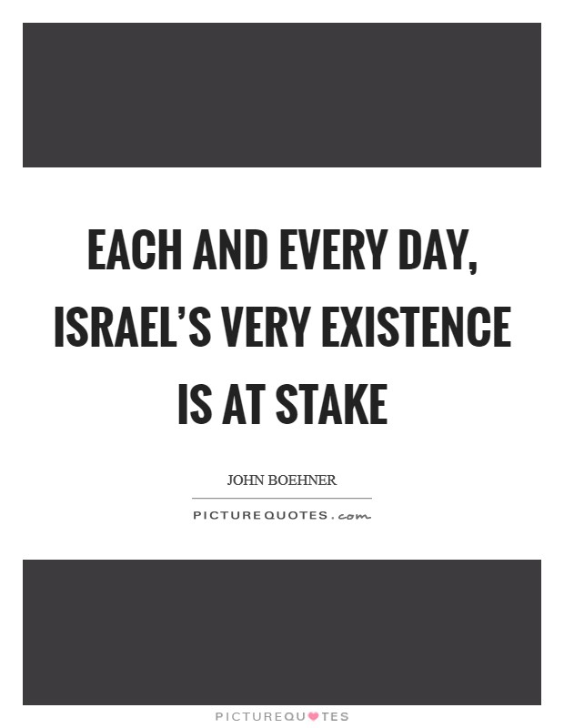 Each and every day, Israel's very existence is at stake Picture Quote #1