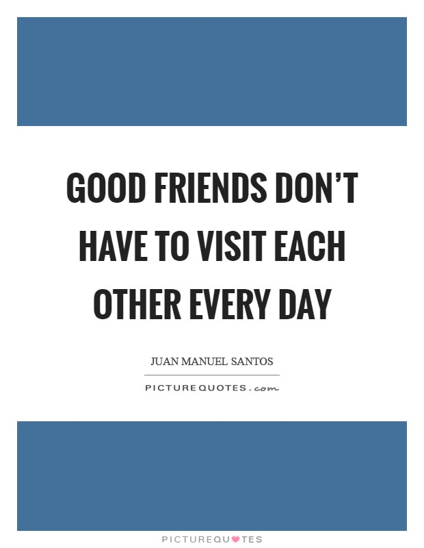 Good friends don't have to visit each other every day Picture Quote #1