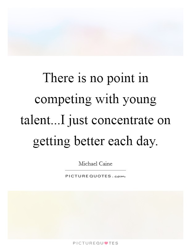 There is no point in competing with young talent...I just concentrate on getting better each day Picture Quote #1