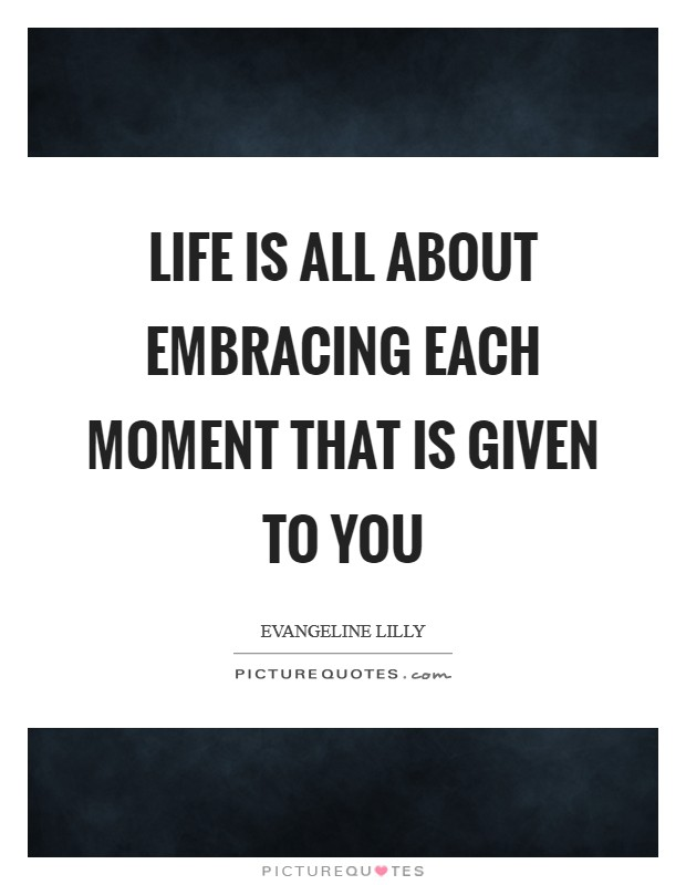Life is all about embracing each moment that is given to you Picture Quote #1