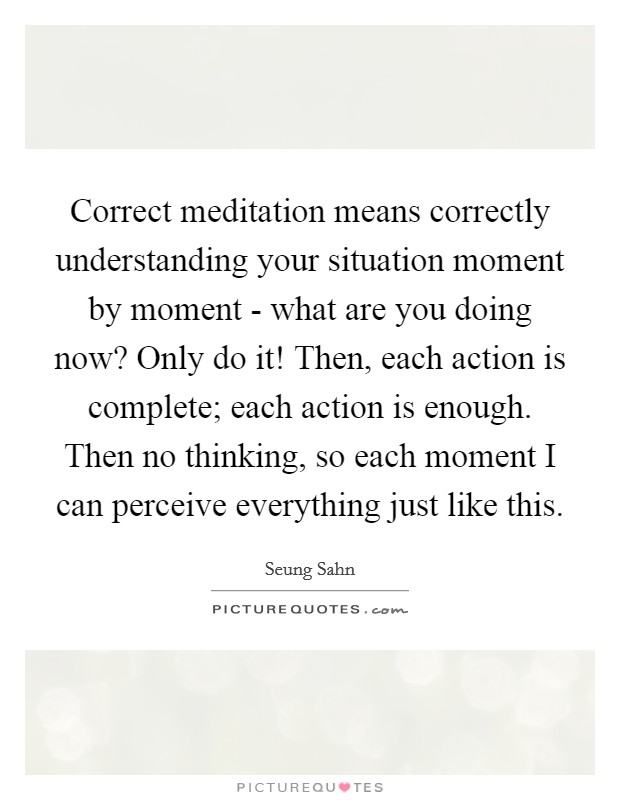 Correct meditation means correctly understanding your situation moment by moment - what are you doing now? Only do it! Then, each action is complete; each action is enough. Then no thinking, so each moment I can perceive everything just like this Picture Quote #1