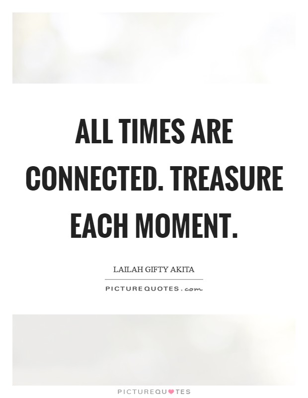 All times are connected. Treasure each moment Picture Quote #1
