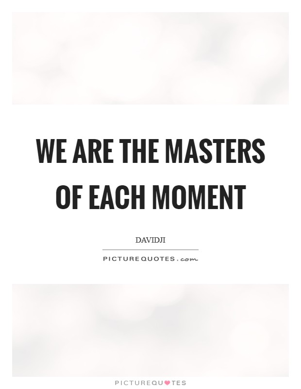 We are the Masters of each moment Picture Quote #1