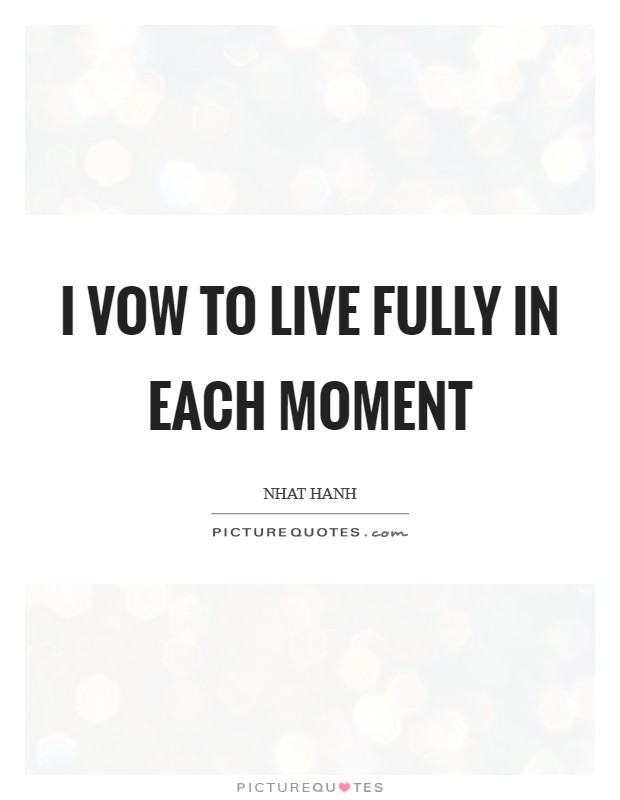 I vow to live fully in each moment Picture Quote #1