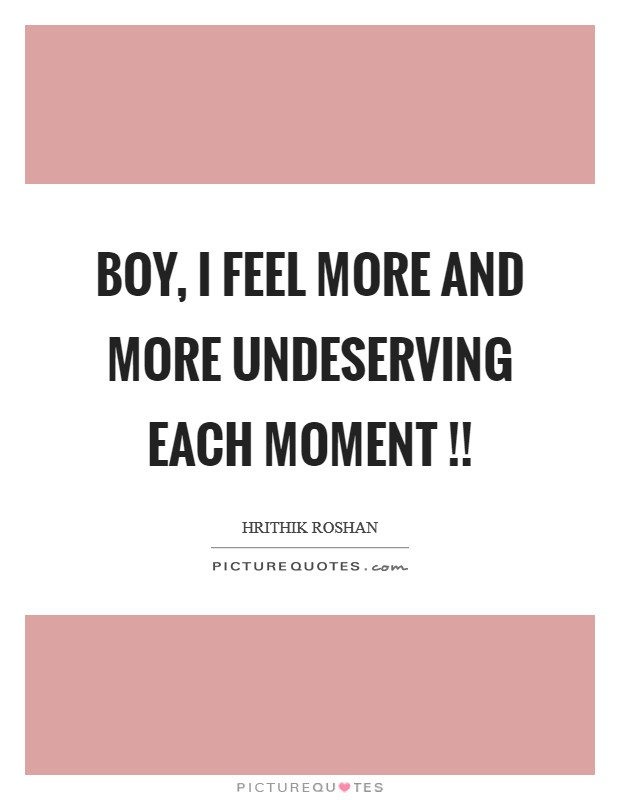Boy, I feel more and more undeserving each moment !! Picture Quote #1
