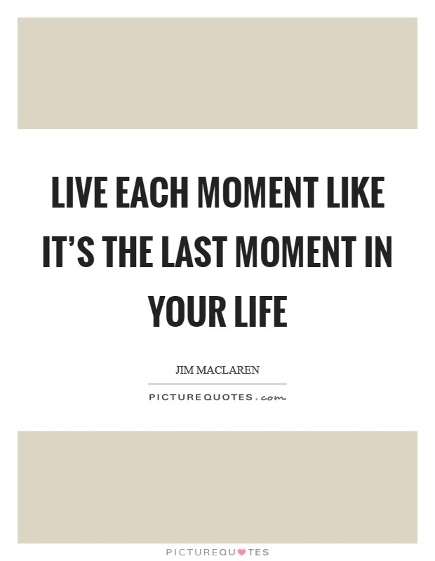 Live each moment like it's the last moment in your life Picture Quote #1