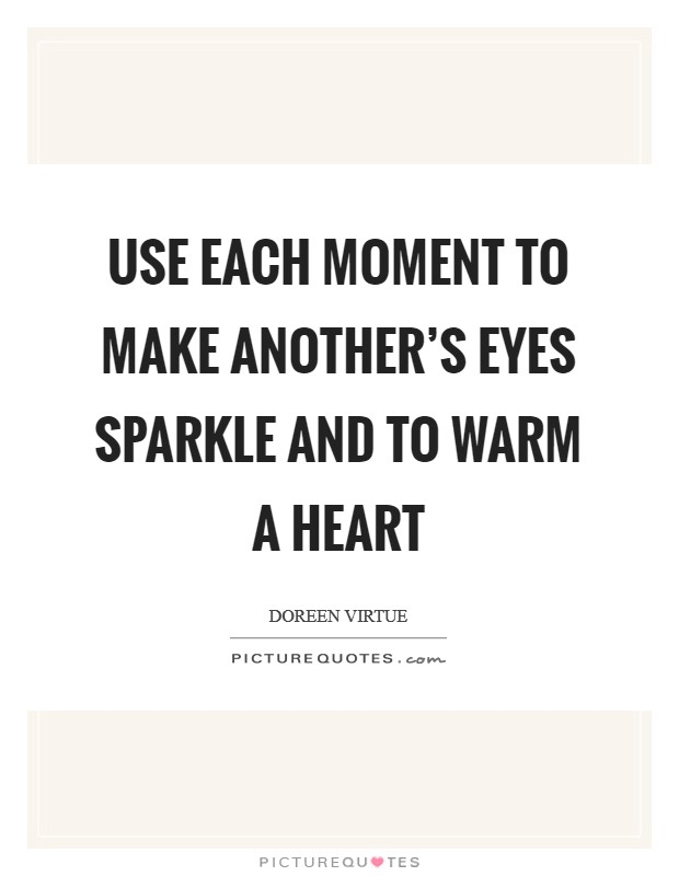 Use each moment to make another's eyes sparkle and to warm a heart Picture Quote #1