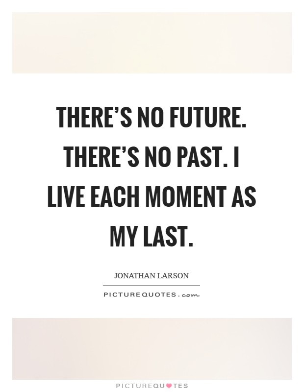 There's no future. There's no past. I live each moment as my last Picture Quote #1