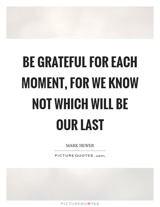 Be grateful for each moment, for we know not which will be our last Picture Quote #1