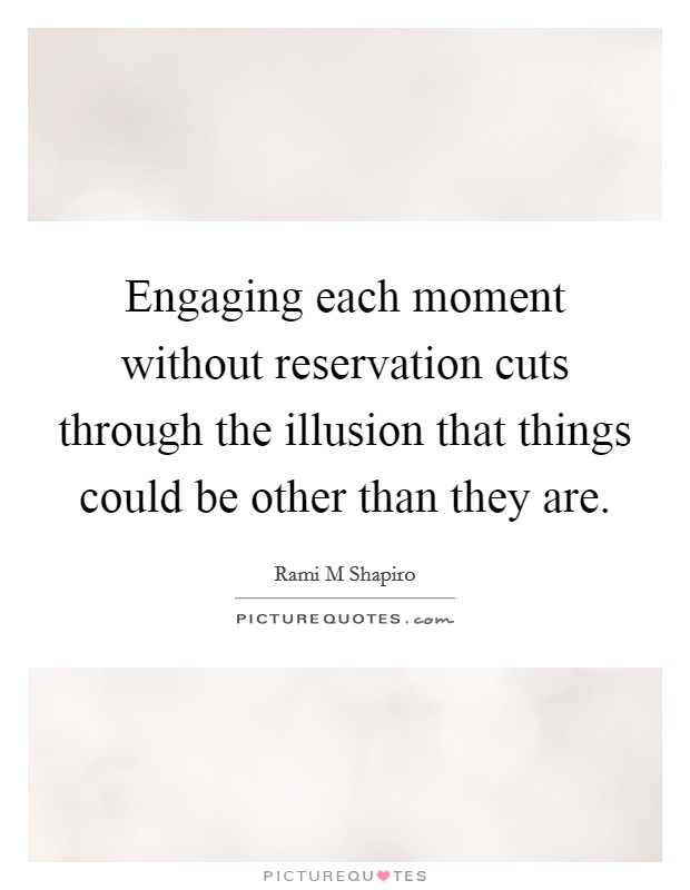Engaging each moment without reservation cuts through the illusion that things could be other than they are Picture Quote #1