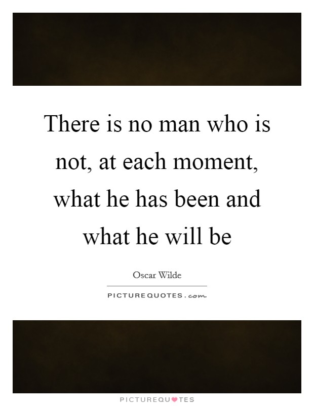 There is no man who is not, at each moment, what he has been and what he will be Picture Quote #1