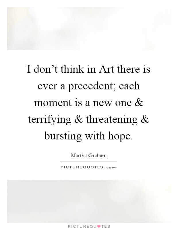 I don't think in Art there is ever a precedent; each moment is a new one and terrifying and threatening and bursting with hope Picture Quote #1
