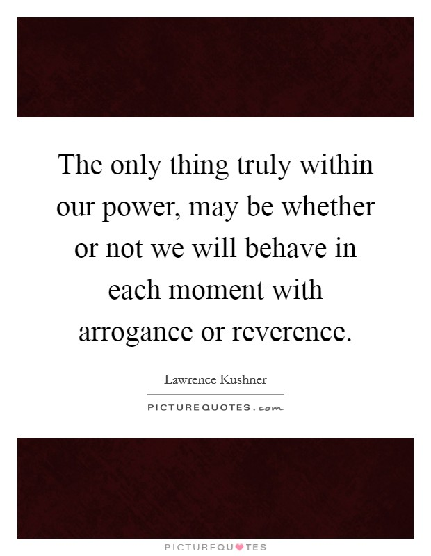 The only thing truly within our power, may be whether or not we will behave in each moment with arrogance or reverence Picture Quote #1