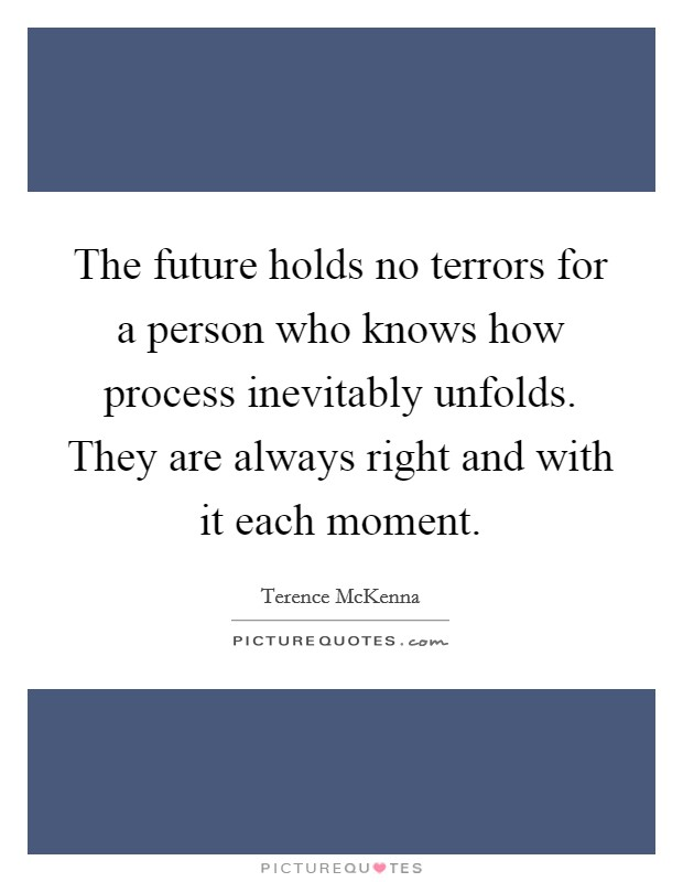 The future holds no terrors for a person who knows how process inevitably unfolds. They are always right and with it each moment Picture Quote #1