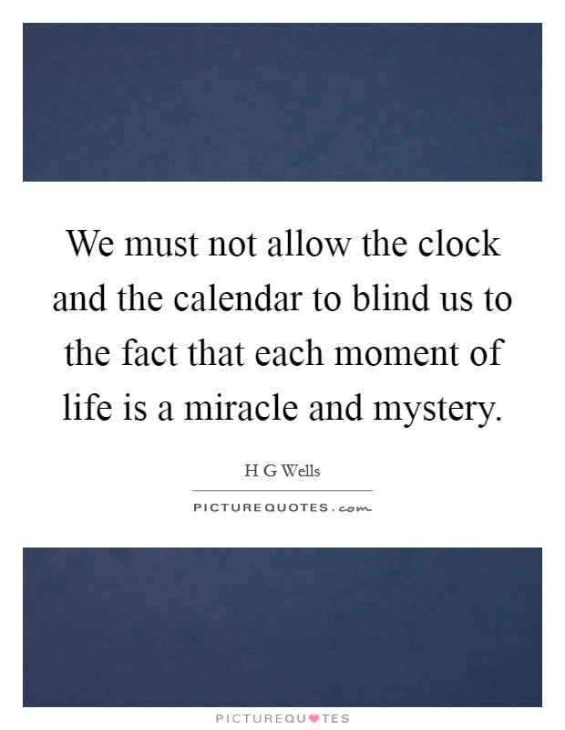 We must not allow the clock and the calendar to blind us to the fact that each moment of life is a miracle and mystery Picture Quote #1