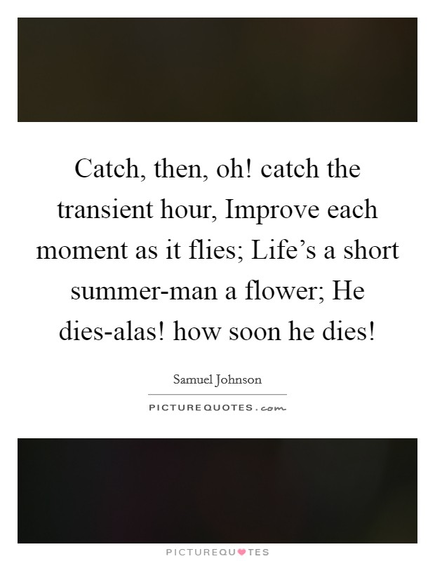 Catch, then, oh! catch the transient hour, Improve each moment as it flies; Life's a short summer-man a flower; He dies-alas! how soon he dies! Picture Quote #1